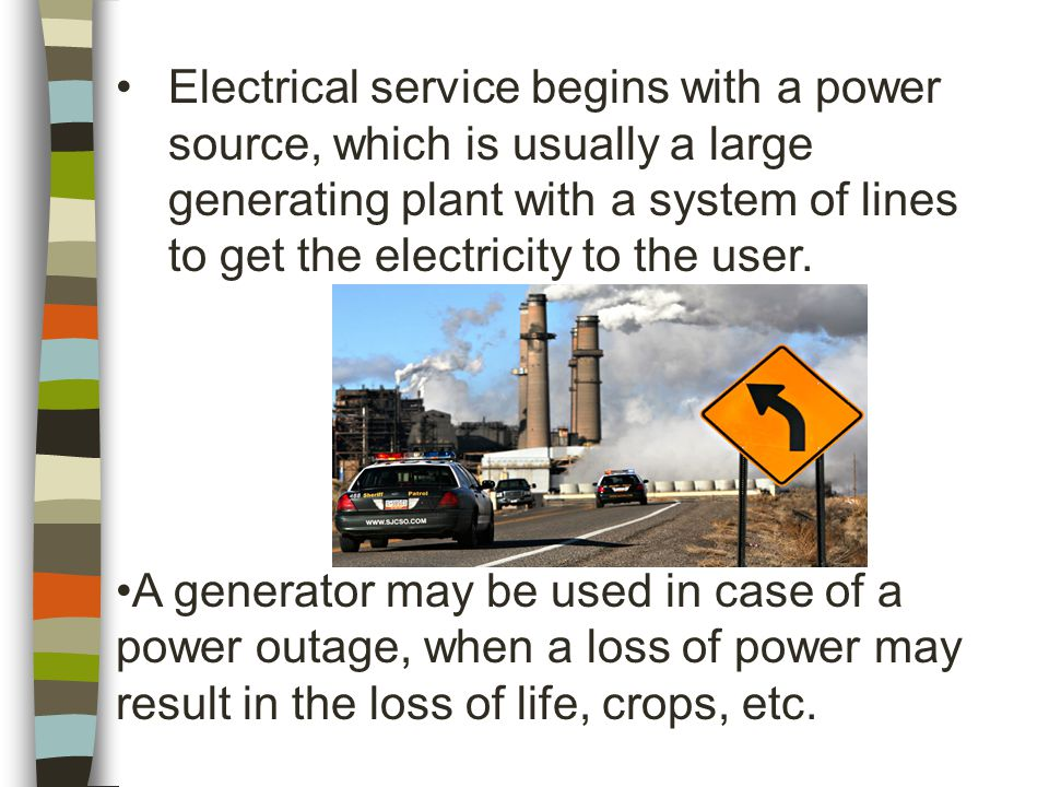 Electrical service begins with a power source, which is usually a large generating plant with a system of lines to get the electricity to the user.