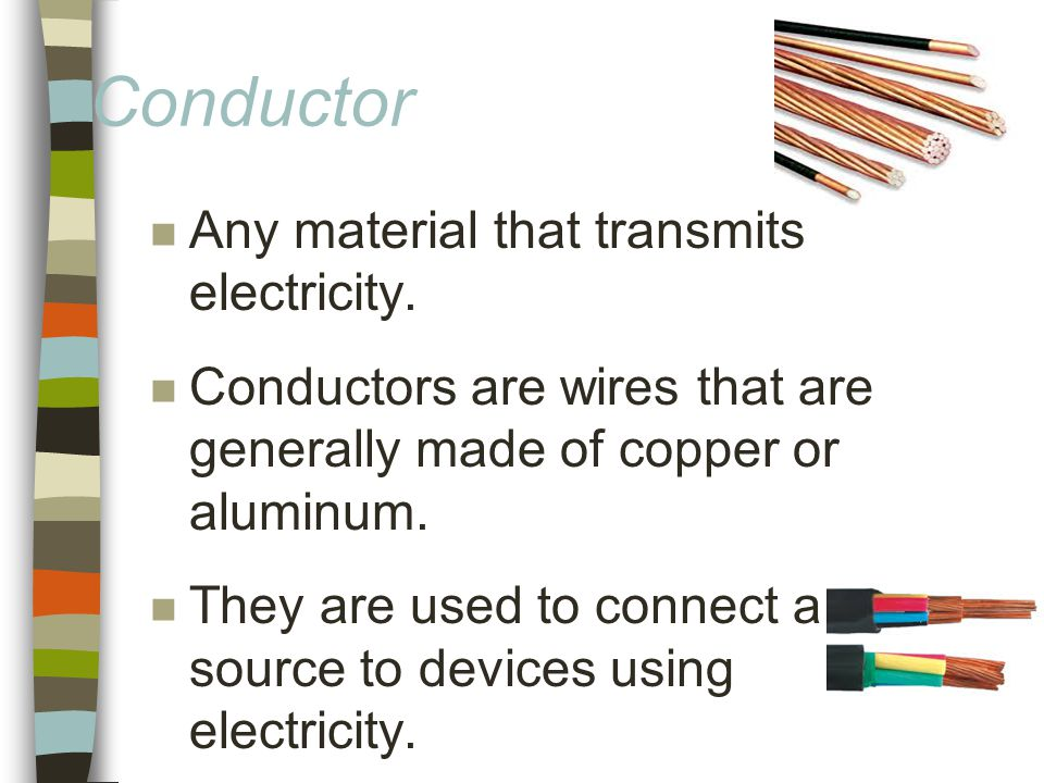 Conductor n Any material that transmits electricity.