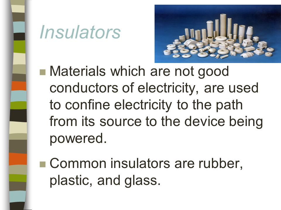 Insulators n Materials which are not good conductors of electricity, are used to confine electricity to the path from its source to the device being powered.