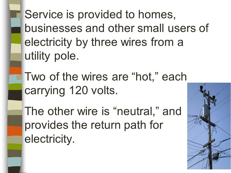 n Service is provided to homes, businesses and other small users of electricity by three wires from a utility pole.