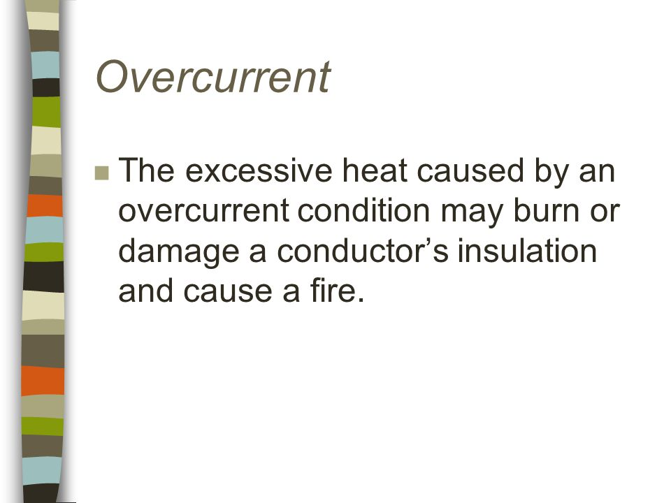 Overcurrent n The excessive heat caused by an overcurrent condition may burn or damage a conductor's insulation and cause a fire.