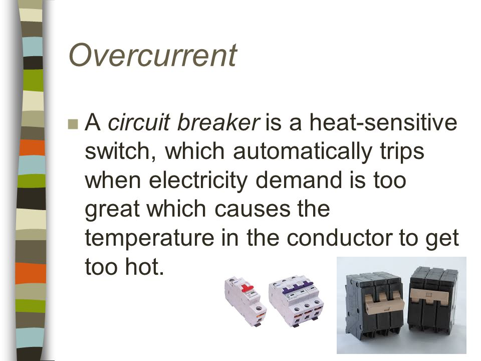 Overcurrent n A circuit breaker is a heat-sensitive switch, which automatically trips when electricity demand is too great which causes the temperature in the conductor to get too hot.
