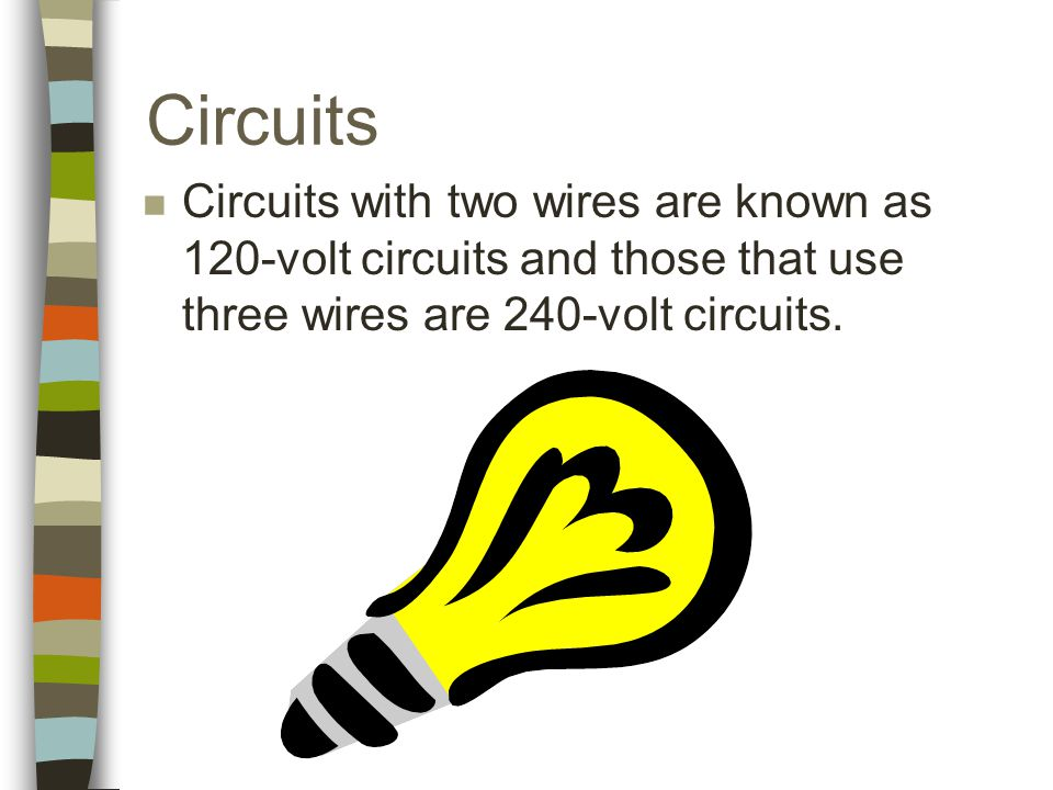 Circuits n Circuits with two wires are known as 120-volt circuits and those that use three wires are 240-volt circuits.