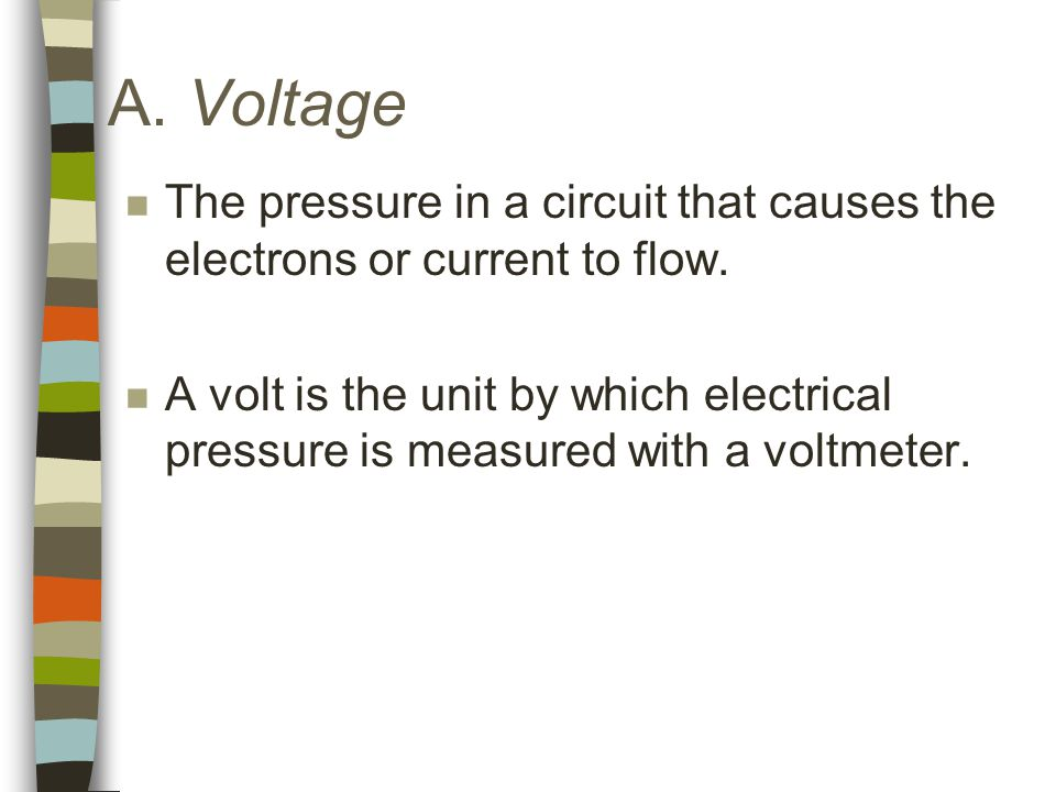 A. Voltage n The pressure in a circuit that causes the electrons or current to flow.