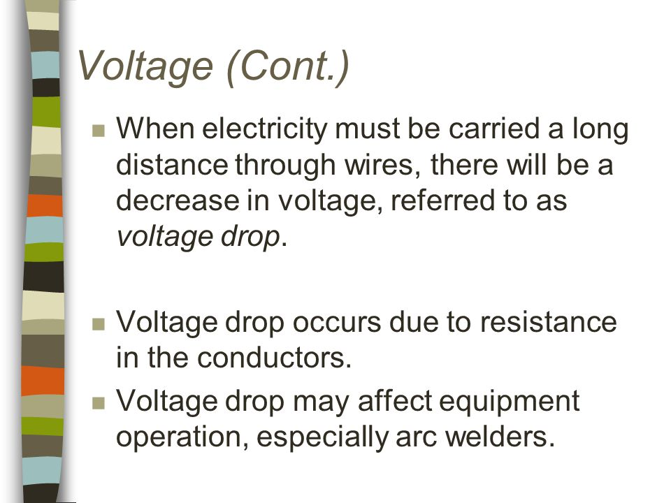 Voltage (Cont.) n When electricity must be carried a long distance through wires, there will be a decrease in voltage, referred to as voltage drop.