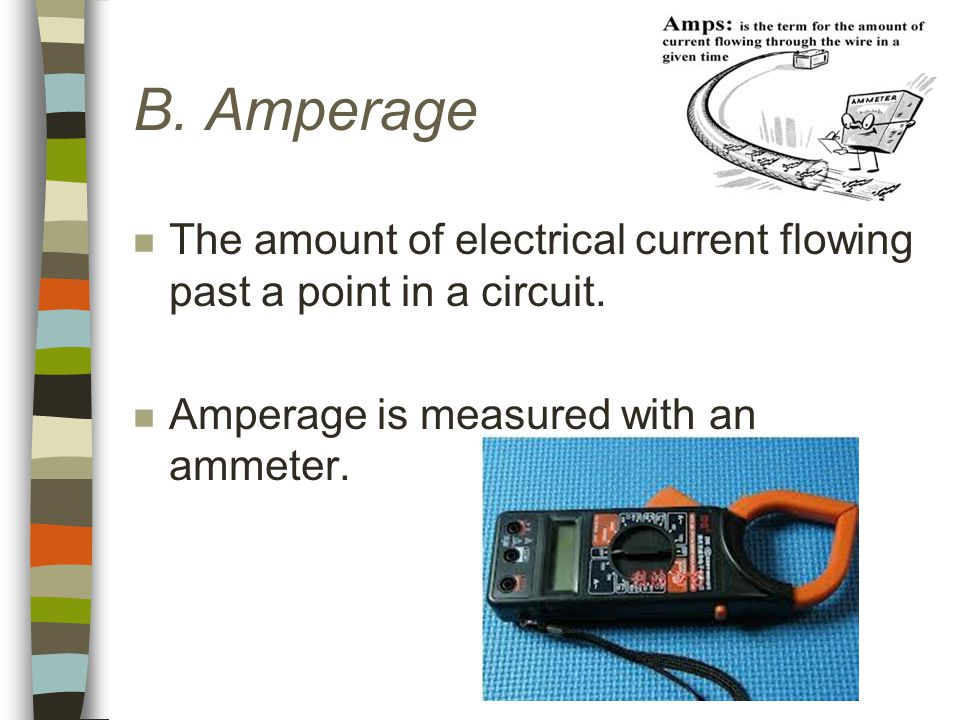 B. Amperage n The amount of electrical current flowing past a point in a circuit.