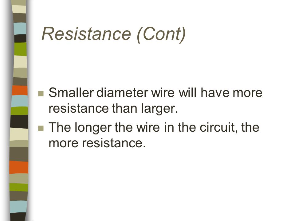 Resistance (Cont) n Smaller diameter wire will have more resistance than larger.