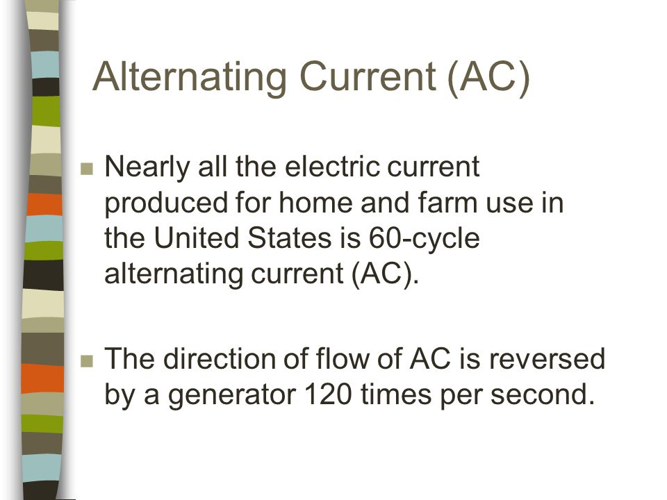 Alternating Current (AC) n Nearly all the electric current produced for home and farm use in the United States is 60-cycle alternating current (AC).