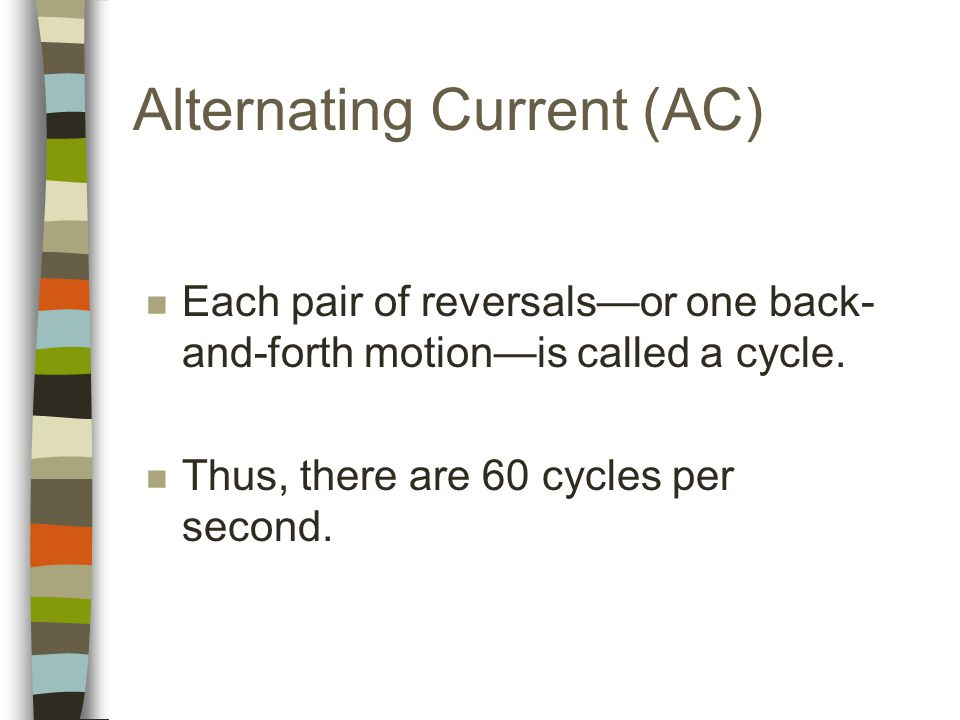 Alternating Current (AC) n Each pair of reversals—or one back- and-forth motion—is called a cycle.
