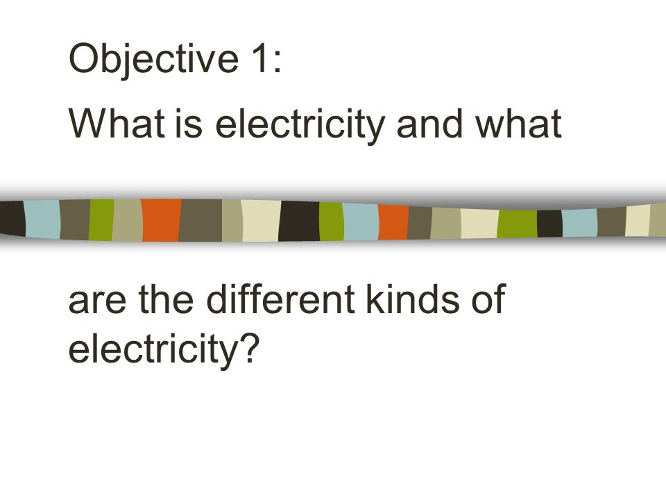 What is electricity and what are the different kinds of electricity Objective 1: