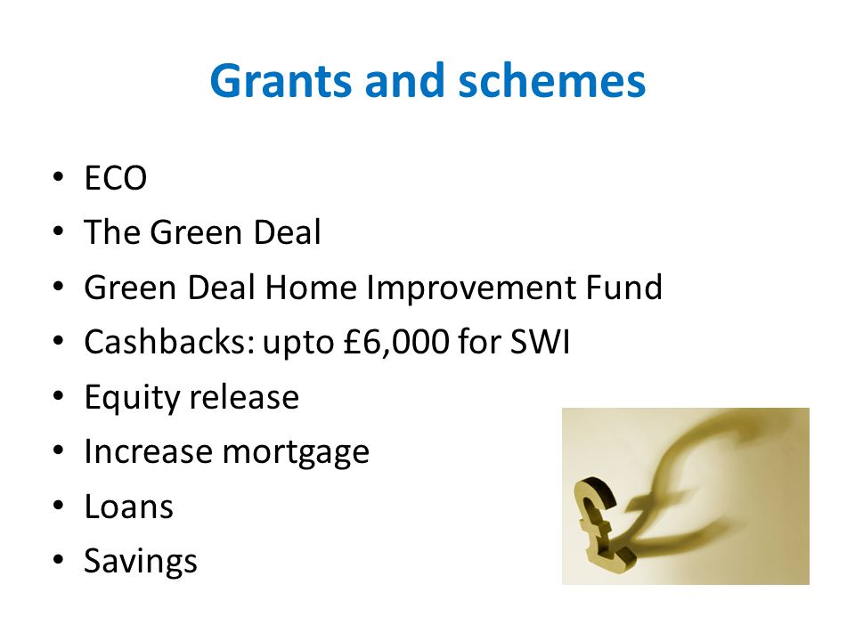 Grants and schemes ECO The Green Deal Green Deal Home Improvement Fund Cashbacks: upto £6,000 for SWI Equity release Increase mortgage Loans Savings