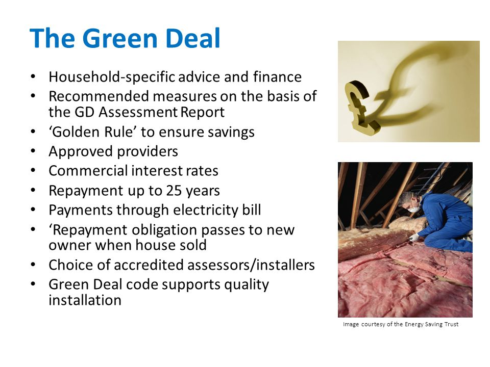 The Green Deal Household-specific advice and finance Recommended measures on the basis of the GD Assessment Report 'Golden Rule' to ensure savings Approved providers Commercial interest rates Repayment up to 25 years Payments through electricity bill 'Repayment obligation passes to new owner when house sold Choice of accredited assessors/installers Green Deal code supports quality installation Image courtesy of the Energy Saving Trust