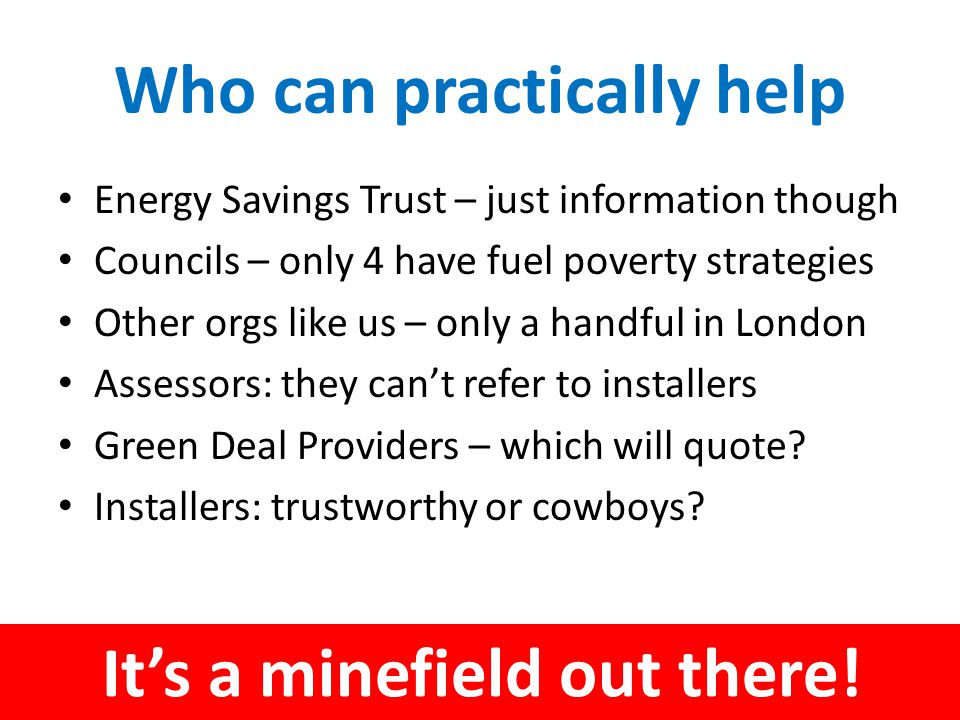 Who can practically help Energy Savings Trust – just information though Councils – only 4 have fuel poverty strategies Other orgs like us – only a handful in London Assessors: they can't refer to installers Green Deal Providers – which will quote.
