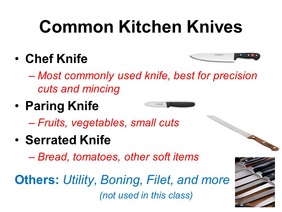 Common Kitchen Knives Chef Knife –Most commonly used knife, best for precision cuts and mincing Paring Knife –Fruits, vegetables, small cuts Serrated Knife –Bread, tomatoes, other soft items Others: Utility, Boning, Filet, and more (not used in this class)