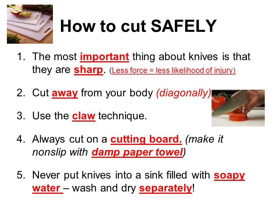 How to cut SAFELY 1.The most important thing about knives is that they are sharp.