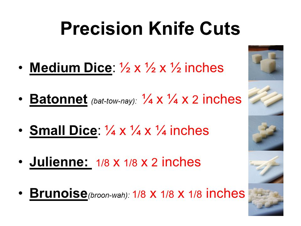 Precision Knife Cuts Medium Dice: ½ x ½ x ½ inches Batonnet (bat-tow-nay): ¼ x ¼ x 2 inches Small Dice: ¼ x ¼ x ¼ inches Julienne: 1/8 x 1/8 x 2 inches Brunoise (broon-wah): 1/8 x 1/8 x 1/8 inches
