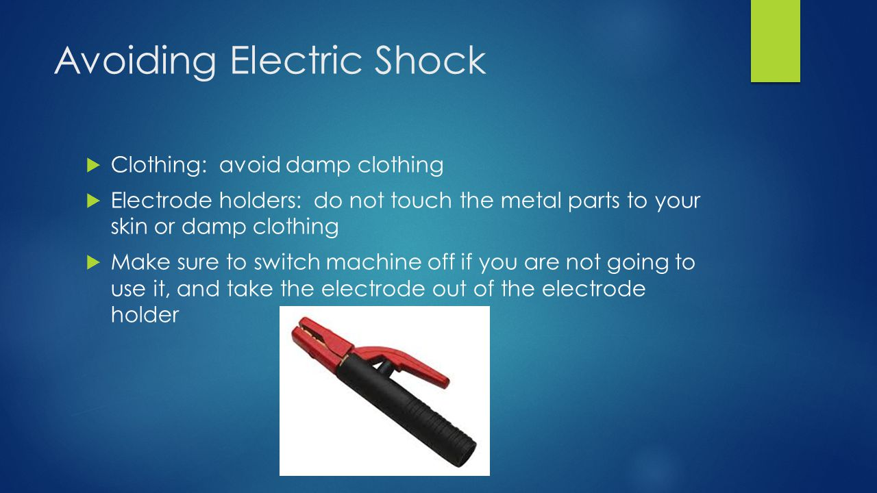 Avoiding Electric Shock  Clothing: avoid damp clothing  Electrode holders: do not touch the metal parts to your skin or damp clothing  Make sure to switch machine off if you are not going to use it, and take the electrode out of the electrode holder