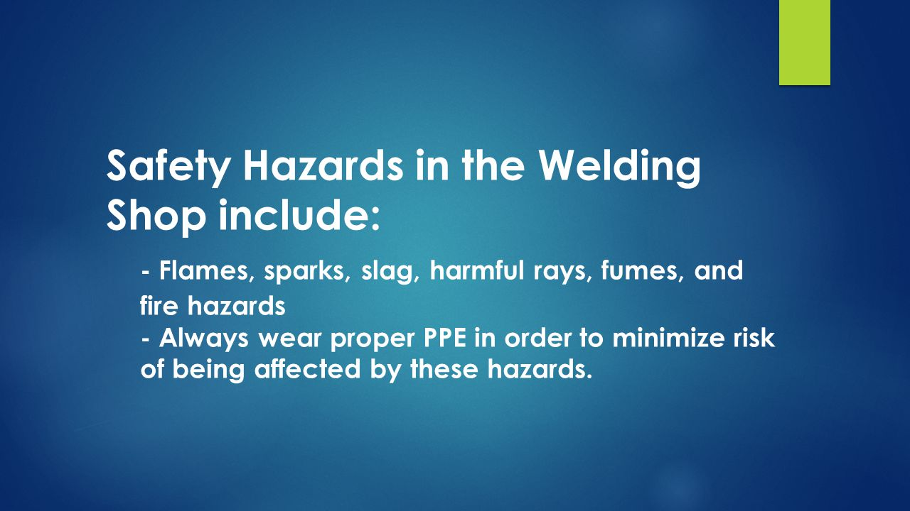 Safety Hazards in the Welding Shop include: - Flames, sparks, slag, harmful rays, fumes, and fire hazards - Always wear proper PPE in order to minimize risk of being affected by these hazards.