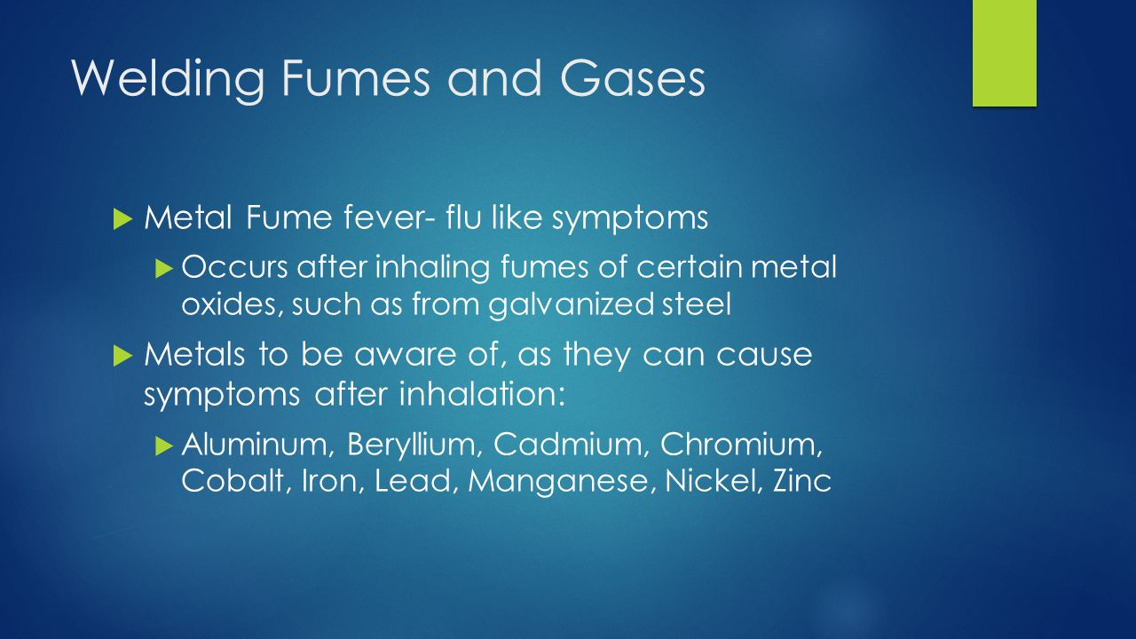 Welding Fumes and Gases  Metal Fume fever- flu like symptoms  Occurs after inhaling fumes of certain metal oxides, such as from galvanized steel  Metals to be aware of, as they can cause symptoms after inhalation:  Aluminum, Beryllium, Cadmium, Chromium, Cobalt, Iron, Lead, Manganese, Nickel, Zinc
