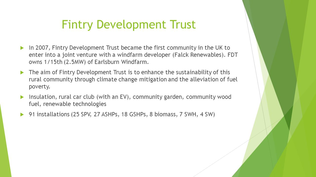 Fintry Development Trust  In 2007, Fintry Development Trust became the first community in the UK to enter into a joint venture with a windfarm developer (Falck Renewables).
