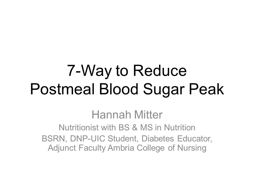 1 7-Way to Reduce Postmeal Blood Sugar Peak Hannah Mitter Nutritionist with BS & MS in Nutrition BSRN, DNP-UIC Student, Diabetes Educator, Adjunct Faculty ...