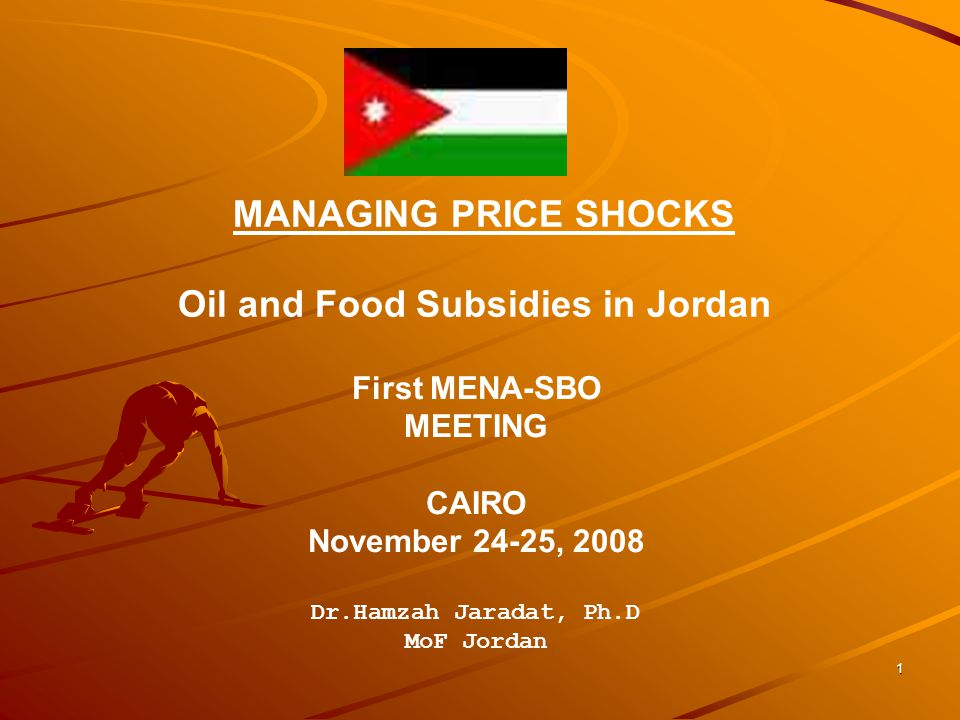 1 MANAGING PRICE SHOCKS Oil and Food Subsidies in Jordan First MENA-SBO MEETING CAIRO November 24-25, 2008 Dr.Hamzah Jaradat, Ph.D MoF Jordan