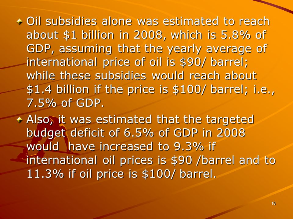 10 Oil subsidies alone was estimated to reach about $1 billion in 2008, which is 5.8% of GDP, assuming that the yearly average of international price of oil is $90/ barrel; while these subsidies would reach about $1.4 billion if the price is $100/ barrel; i.e., 7.5% of GDP.