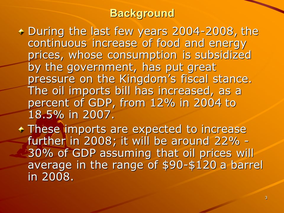 3 During the last few years , the continuous increase of food and energy prices, whose consumption is subsidized by the government, has put great pressure on the Kingdom's fiscal stance.