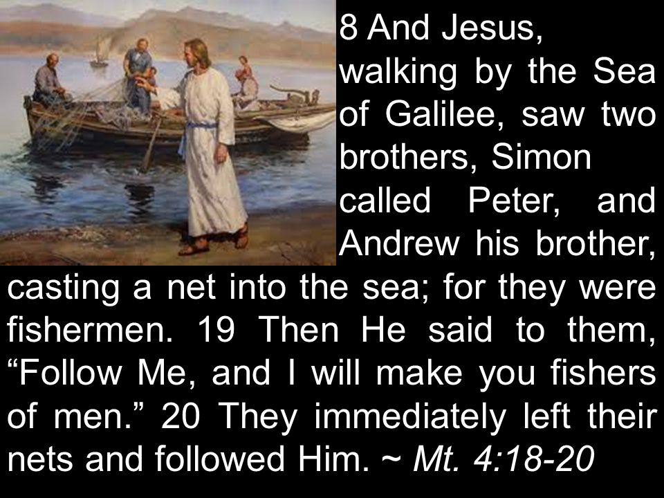 8 And Jesus, walking by the Sea of Galilee, saw two brothers, Simon called Peter, and Andrew his brother, casting a net into the sea; for they were fishermen.