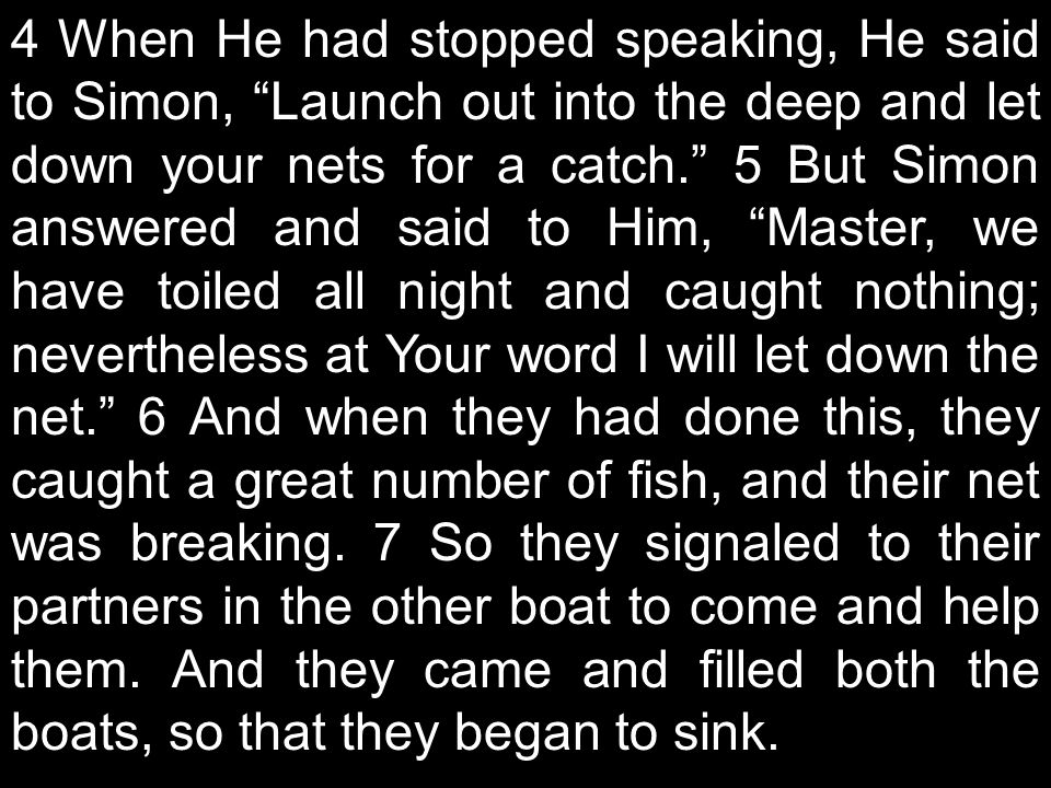 4 When He had stopped speaking, He said to Simon, Launch out into the deep and let down your nets for a catch. 5 But Simon answered and said to Him, Master, we have toiled all night and caught nothing; nevertheless at Your word I will let down the net. 6 And when they had done this, they caught a great number of fish, and their net was breaking.