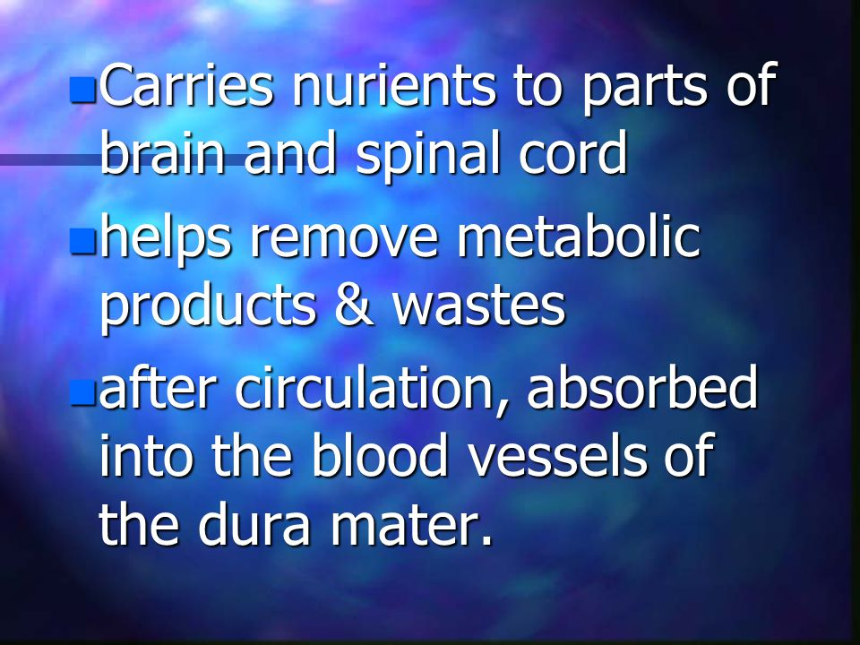 n Carries nurients to parts of brain and spinal cord n helps remove metabolic products & wastes n after circulation, absorbed into the blood vessels of the dura mater.