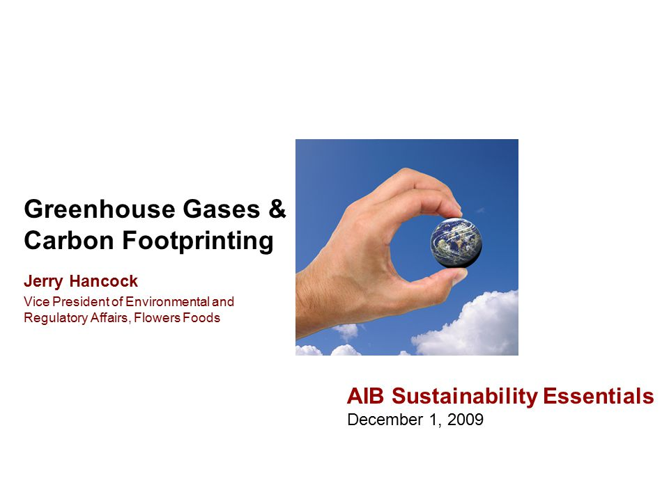 Greenhouse Gases & Carbon Footprinting AIB Sustainability Essentials December 1, 2009 Jerry Hancock Vice President of Environmental and Regulatory Affairs, Flowers Foods