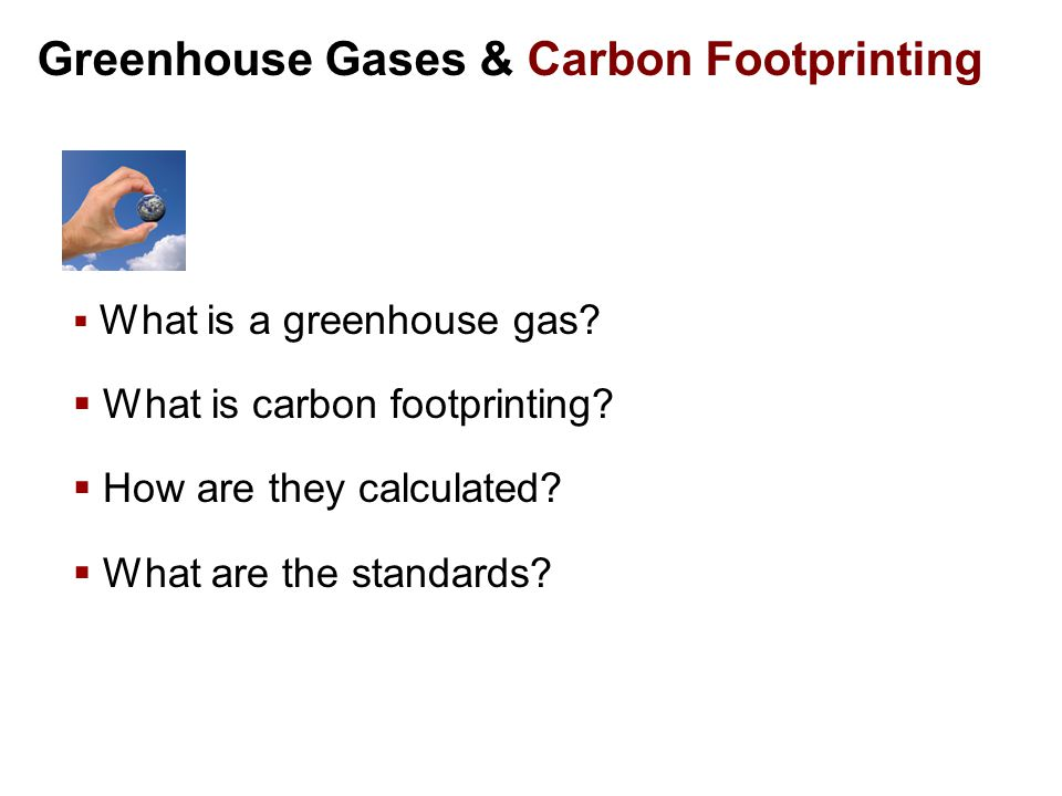 Greenhouse Gases & Carbon Footprinting  What is a greenhouse gas.