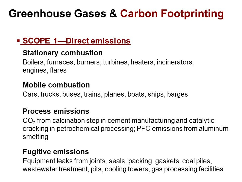 Greenhouse Gases & Carbon Footprinting  SCOPE 1—Direct emissions Stationary combustion Boilers, furnaces, burners, turbines, heaters, incinerators, engines, flares Fugitive emissions Equipment leaks from joints, seals, packing, gaskets, coal piles, wastewater treatment, pits, cooling towers, gas processing facilities Mobile combustion Cars, trucks, buses, trains, planes, boats, ships, barges Process emissions CO 2 from calcination step in cement manufacturing and catalytic cracking in petrochemical processing; PFC emissions from aluminum smelting
