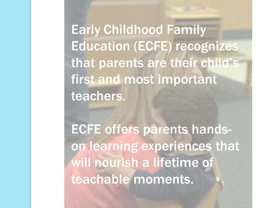 Early Childhood Family Education (ECFE) recognizes that parents are their child's first and most important teachers.