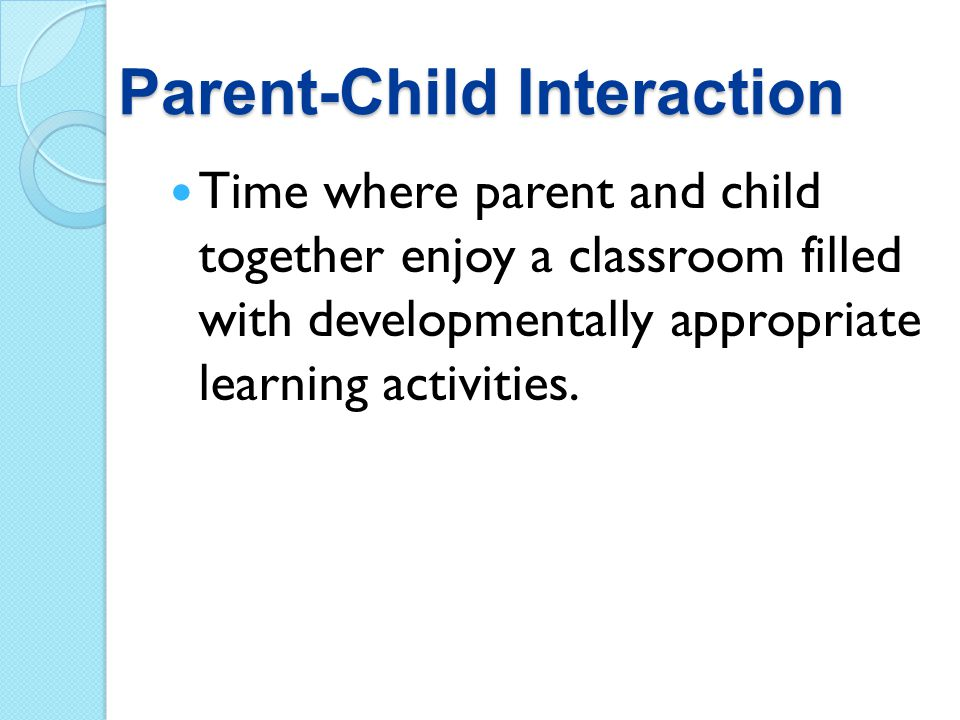 Parent-Child Interaction Time where parent and child together enjoy a classroom filled with developmentally appropriate learning activities.