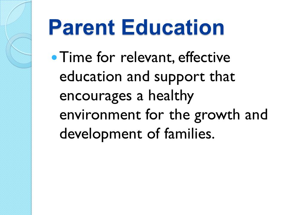 Parent Education Time for relevant, effective education and support that encourages a healthy environment for the growth and development of families.
