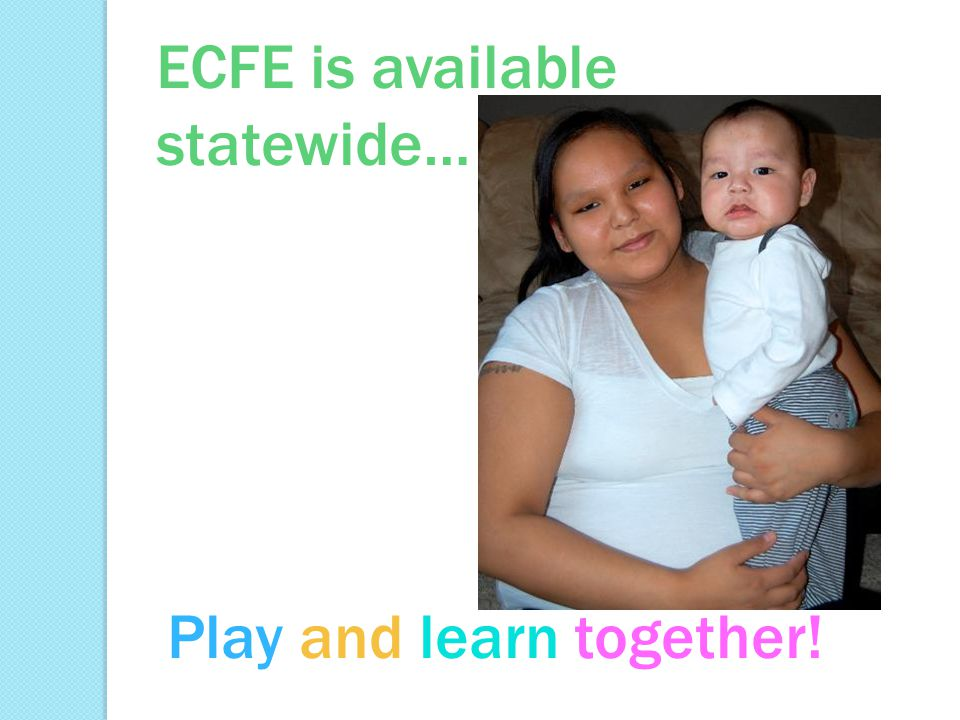 ECFE is available statewide… Play and learn together!