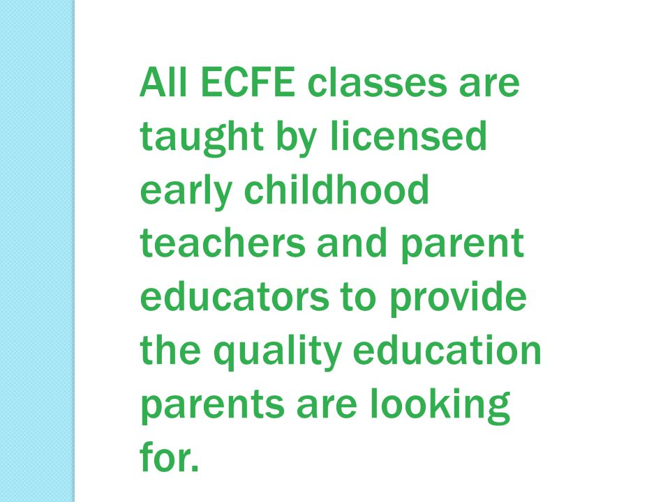 All ECFE classes are taught by licensed early childhood teachers and parent educators to provide the quality education parents are looking for.