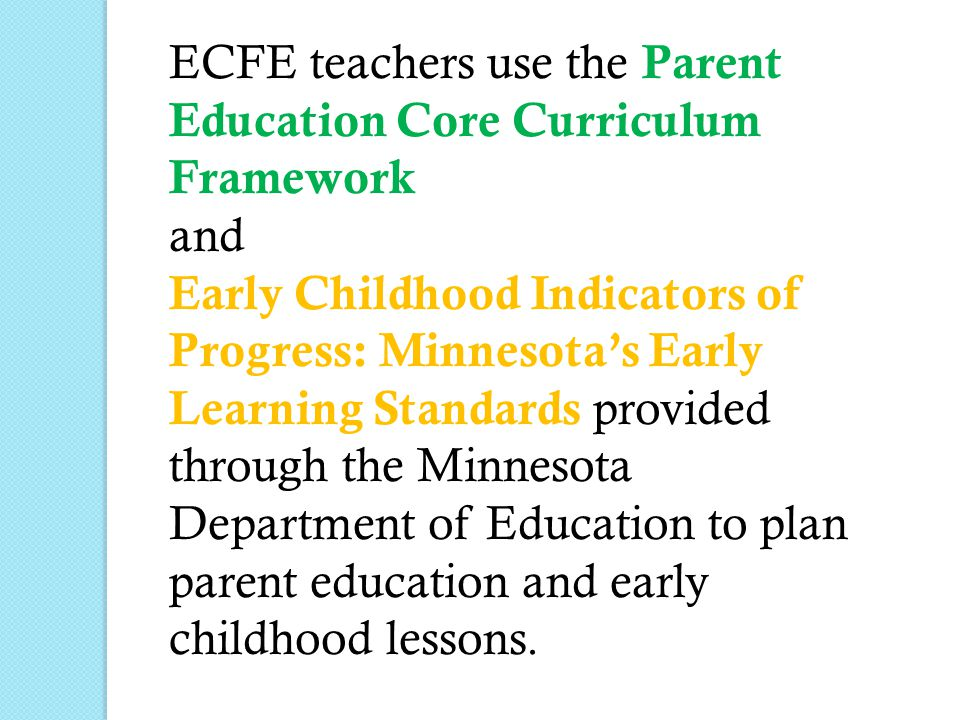 ECFE teachers use the Parent Education Core Curriculum Framework and Early Childhood Indicators of Progress: Minnesota's Early Learning Standards provided through the Minnesota Department of Education to plan parent education and early childhood lessons.