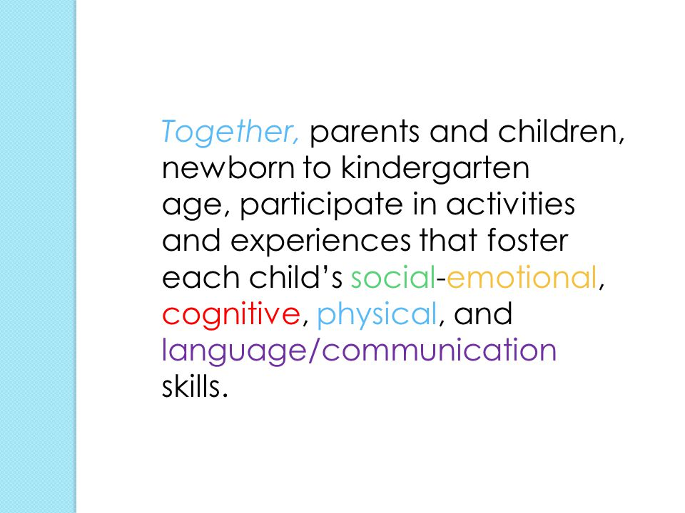Together, parents and children, newborn to kindergarten age, participate in activities and experiences that foster each child's social-emotional, cognitive, physical, and language/communication skills.