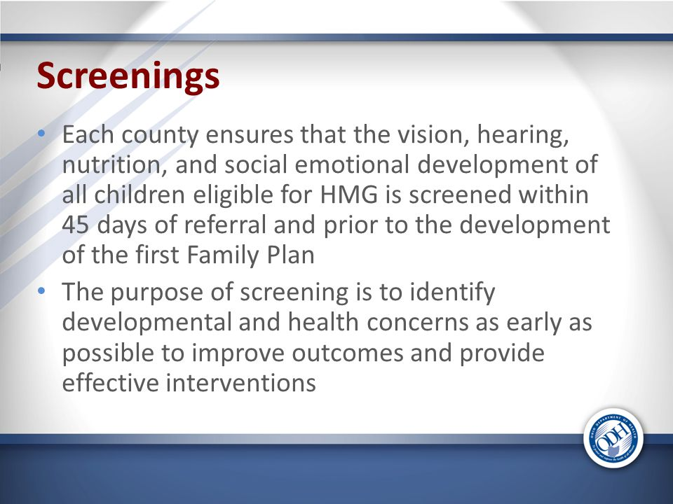 Screenings Each county ensures that the vision, hearing, nutrition, and social emotional development of all children eligible for HMG is screened within 45 days of referral and prior to the development of the first Family Plan The purpose of screening is to identify developmental and health concerns as early as possible to improve outcomes and provide effective interventions