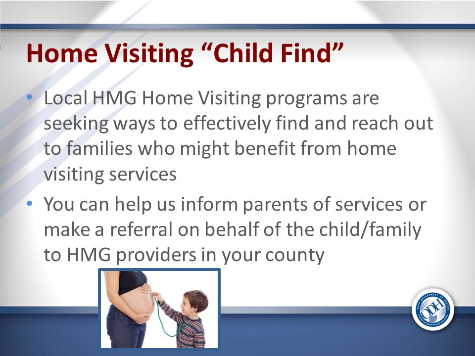 Home Visiting Child Find Local HMG Home Visiting programs are seeking ways to effectively find and reach out to families who might benefit from home visiting services You can help us inform parents of services or make a referral on behalf of the child/family to HMG providers in your county