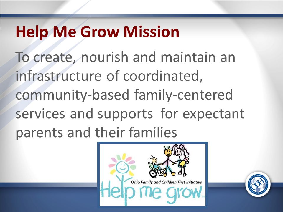 Help Me Grow Mission To create, nourish and maintain an infrastructure of coordinated, community-based family-centered services and supports for expectant parents and their families