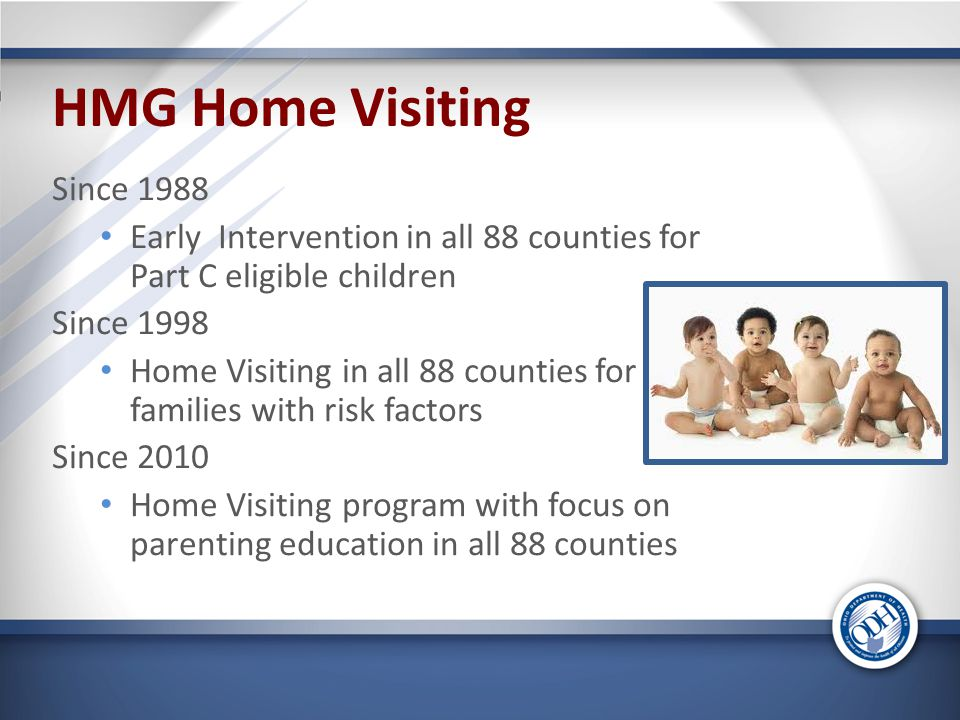 HMG Home Visiting Since 1988 Early Intervention in all 88 counties for Part C eligible children Since 1998 Home Visiting in all 88 counties for families with risk factors Since 2010 Home Visiting program with focus on parenting education in all 88 counties