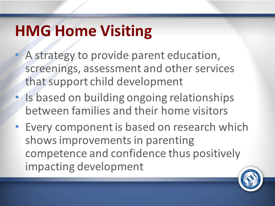 HMG Home Visiting A strategy to provide parent education, screenings, assessment and other services that support child development Is based on building ongoing relationships between families and their home visitors Every component is based on research which shows improvements in parenting competence and confidence thus positively impacting development