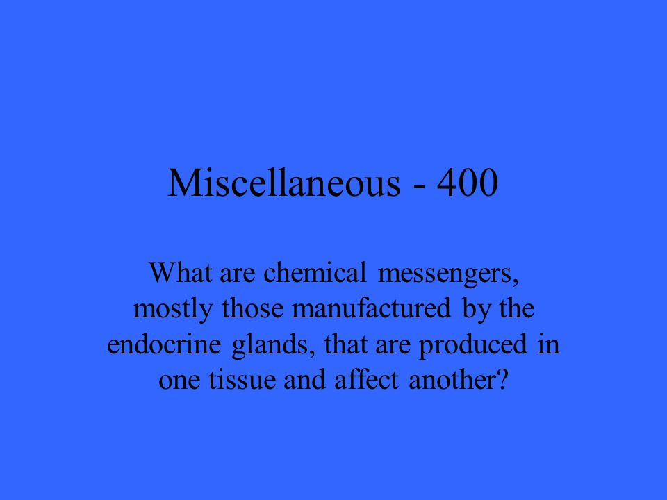 Miscellaneous What are chemical messengers, mostly those manufactured by the endocrine glands, that are produced in one tissue and affect another