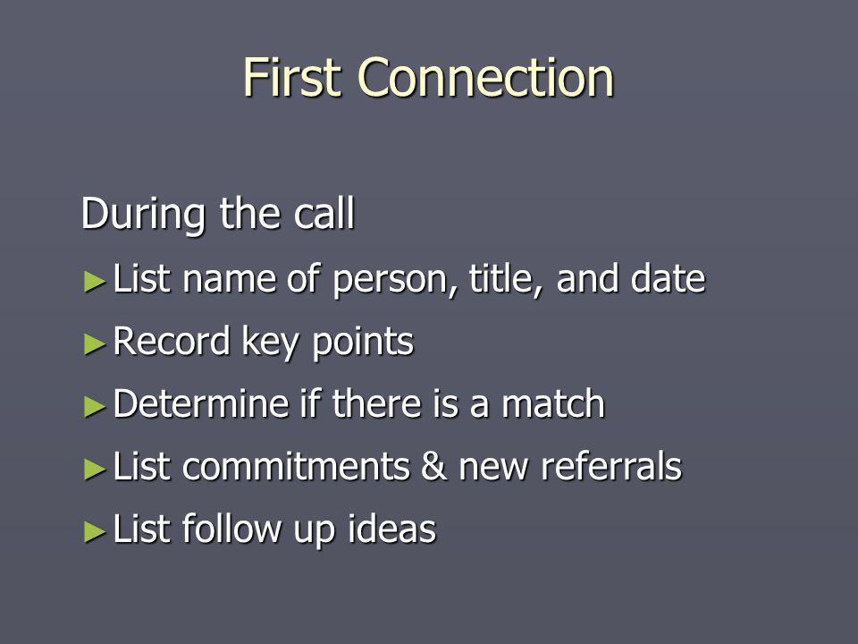 During the call ► List name of person, title, and date ► Record key points ► Determine if there is a match ► List commitments & new referrals ► List follow up ideas First Connection