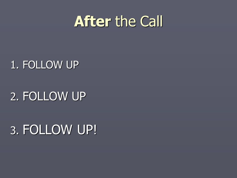 After the Call 1. FOLLOW UP 2. FOLLOW UP 3. FOLLOW UP!