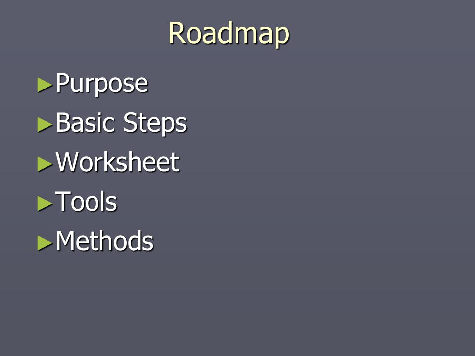 Roadmap ► Purpose ► Basic Steps ► Worksheet ► Tools ► Methods
